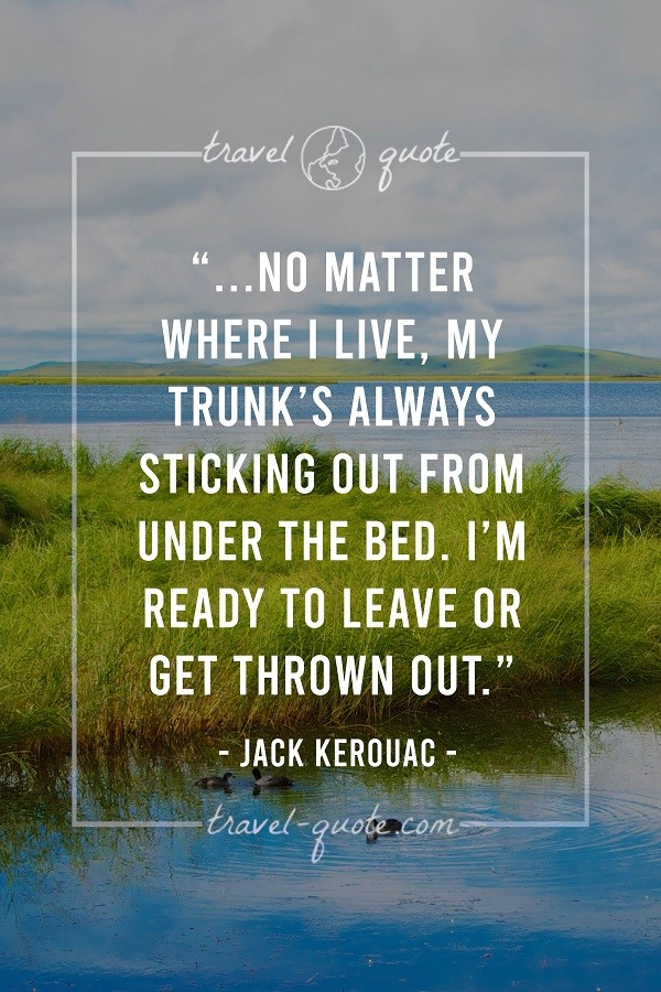 No matter where I live, my trunk's always sticking out from under the bed. I'm ready to leave or get thrown out. - Jack Kerouac