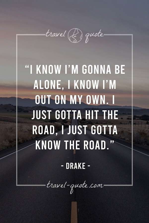 I know I'm gonna be alone. I know I'm out on my own. I just gotta hit the road. I just gotta know the road. - Drake