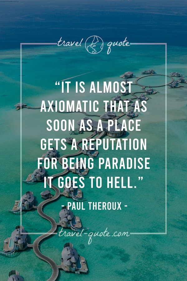 It is almost axiomatic that as soon as a place gets a reputation for being paradise it goes to hell. - Paul Theroux