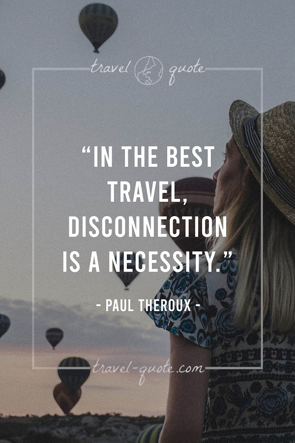 In the best travel, disconnection is a necessity. - Paul Theroux