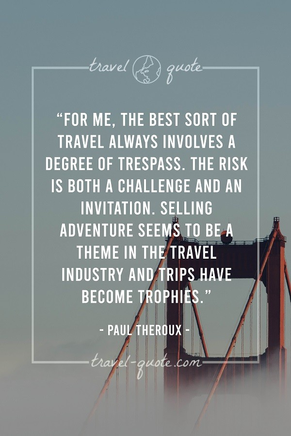 For me, the best sort of travel always involves a degree of trespasss. The risk is both a challenge and an invitation. Selling adventure seems to be a theme in the travel industry and trips have become trophies. - Paul Theroux