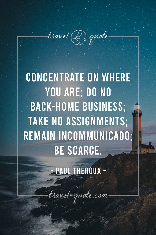 Concentrate on where you are; do no back-home business; take no assignments; remain incommunicado; be scarce. - Paul Theroux