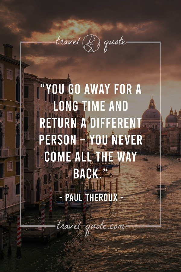 You go away for a long time and return a different person - you never come all the way back. - Paul Theroux