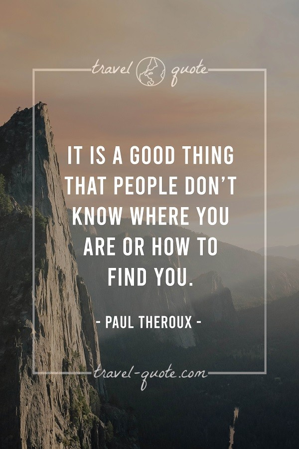 It is a good thing that people don't know where you are or how to find you. - Paul Theroux