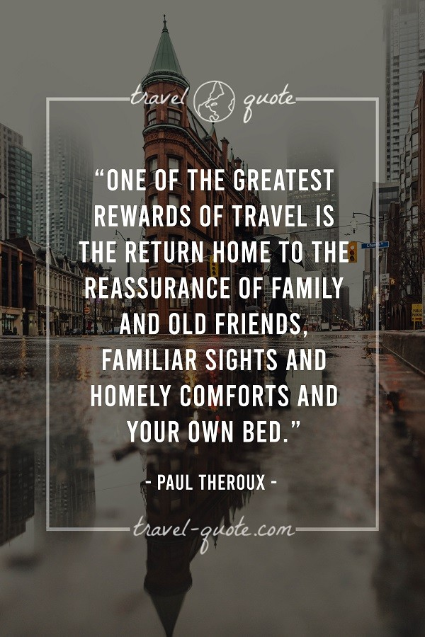 One of the greatest rewards of travel is the return home to the reassurance of family and old friends. Familiar sights and homely comforts and your own bed. - Paul Theroux