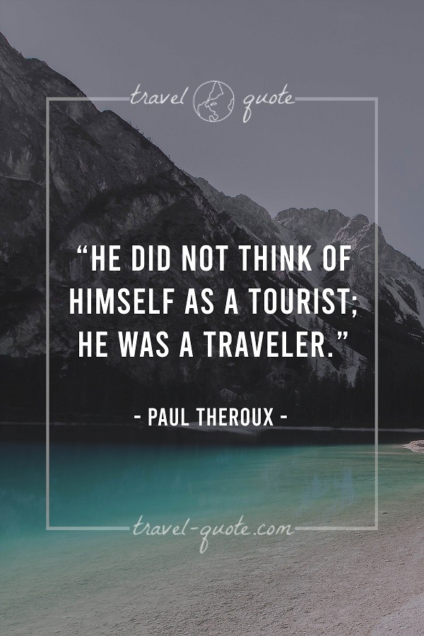 He did not think of himself as a tourist; he was a traveler. - Paul Theroux