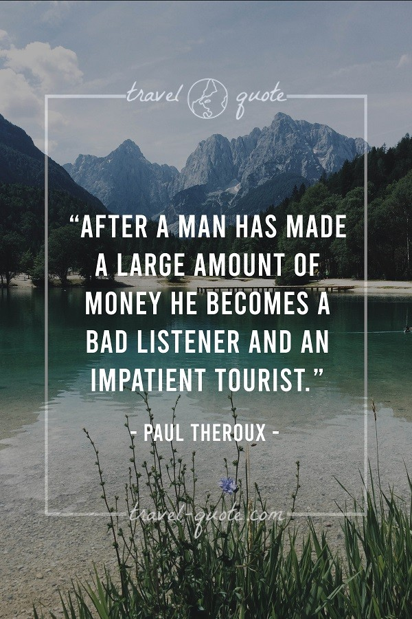 After a man has made a large amount of money he becomes a bad listener and an impatient tourist. - Paul Theroux