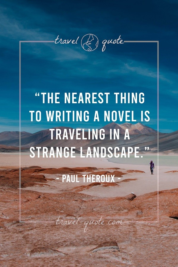 The nearest thing to writing a novel is traveling in a strange landscape. - Paul Theroux