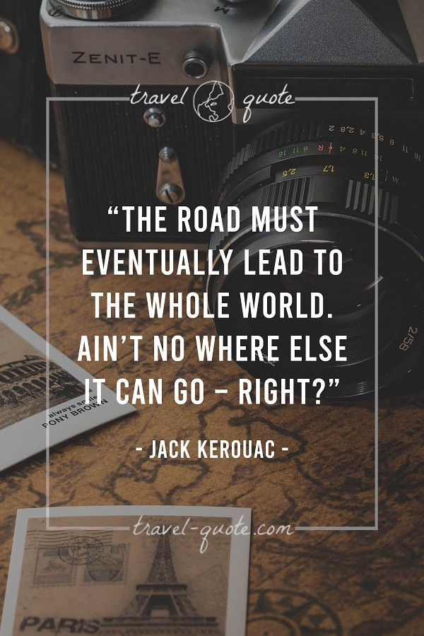 The road must eventually lead to the whole world. Ain't no where else it can go - Right? - Jack Kerouac