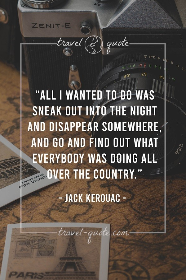All I wanted to do was sneak out into the night and disappear somewhere, and go and find out what everybody was doing all over the country. - Jack Kerouac