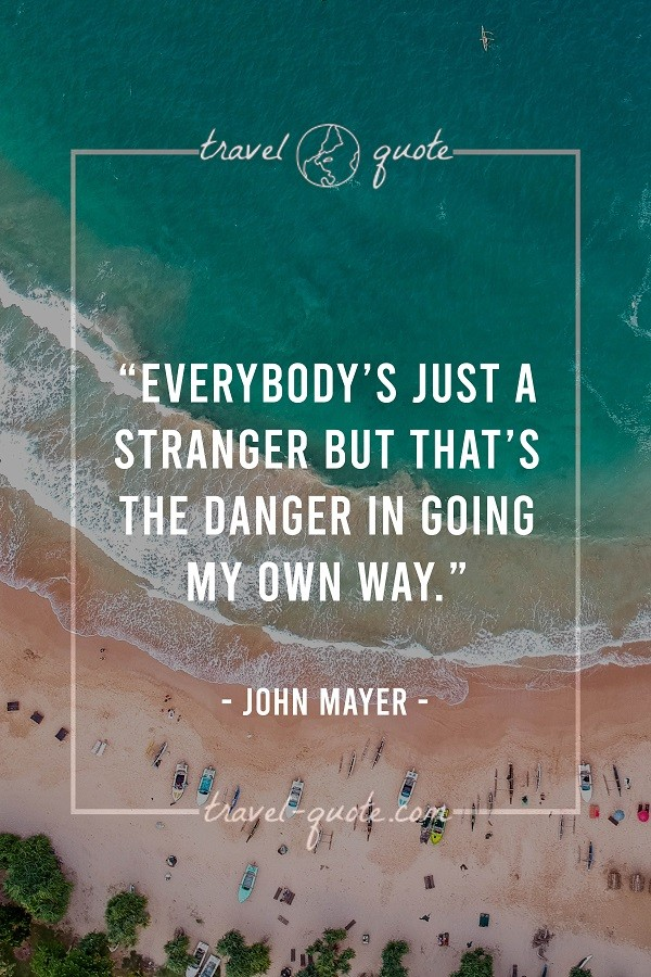 Everybody's just a stranger but that's the danger in going my own way. - John Mayer