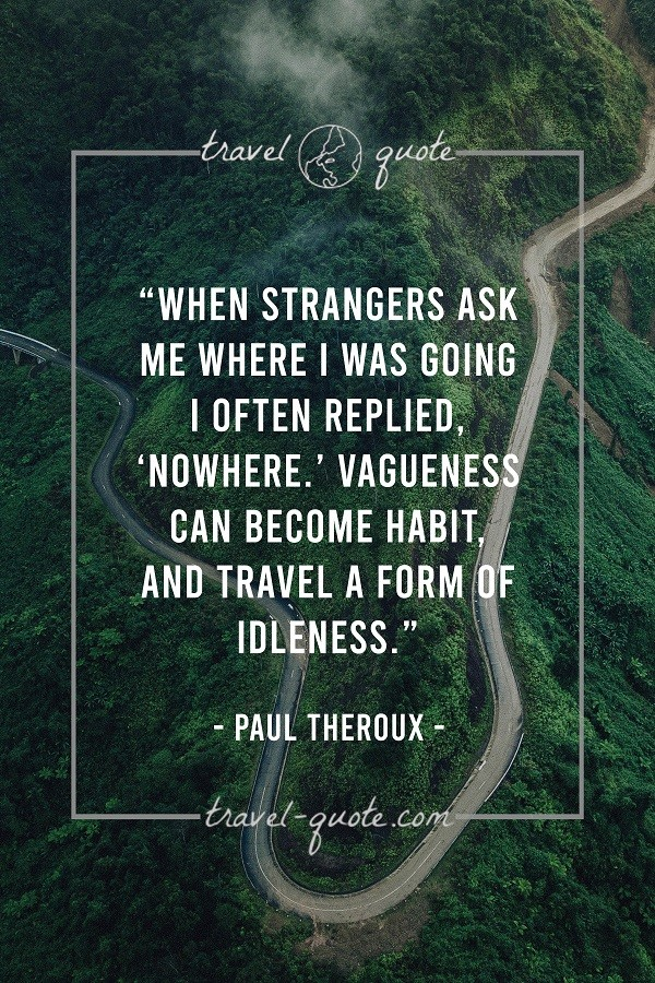 When strangers ask me where I was going I often replied, 'Nowhere.' Vagueness can become habit and travel a form of idleness. - Paul Theroux