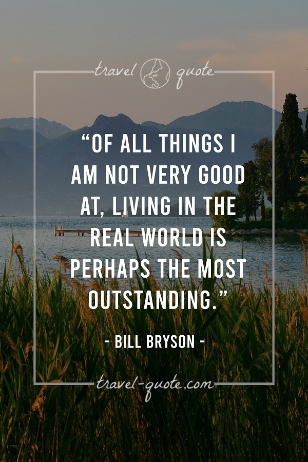 Of all things I am not very good at, living in the real world is perhaps the most outstanding. - Bill Bryson