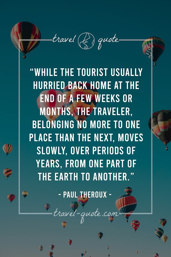 While the tourist usually hurried back home at the end of a few weeks or months, the traveler, belonging no more to one place than the rest, moves slowly, over periods of years, from one part of the Earth to another.