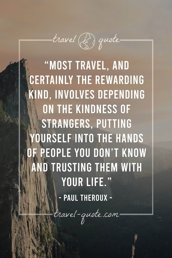 Most travel, and certainly the rewarding kind, involves depending on the kindness of strangers. Putting yourself into the hands of people you don't know and trusting them with your life.