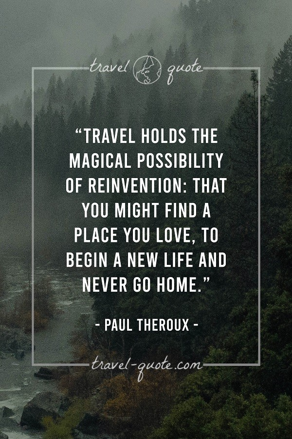 Travel holds the magical possibility of reinvention; that you might find a place you love. To begin a new life and never go home. - Paul Theroux