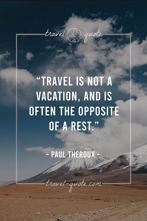 Travel is not a vacation, and is often the opposite of a rest. - Paul Theroux