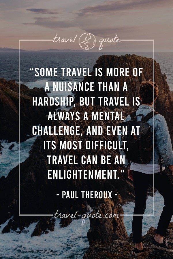 Some travel is more of a nuisance than a hardship, but travel is always a mental challenge, and even at its most difficult, travel can be an enlightenment.