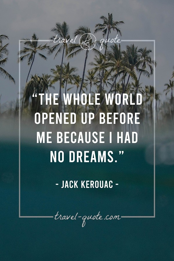 The whole world opened up before me because I had no dreams. - Jack Kerouac