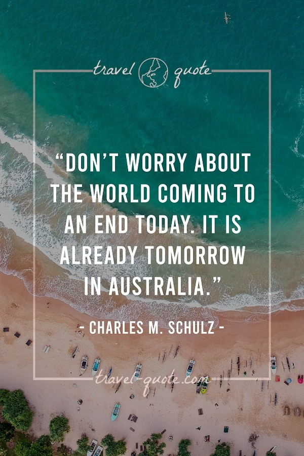 Don't worry about the world coming to an end today. It is already tomorrow in Australia. - Charles M. Schulz