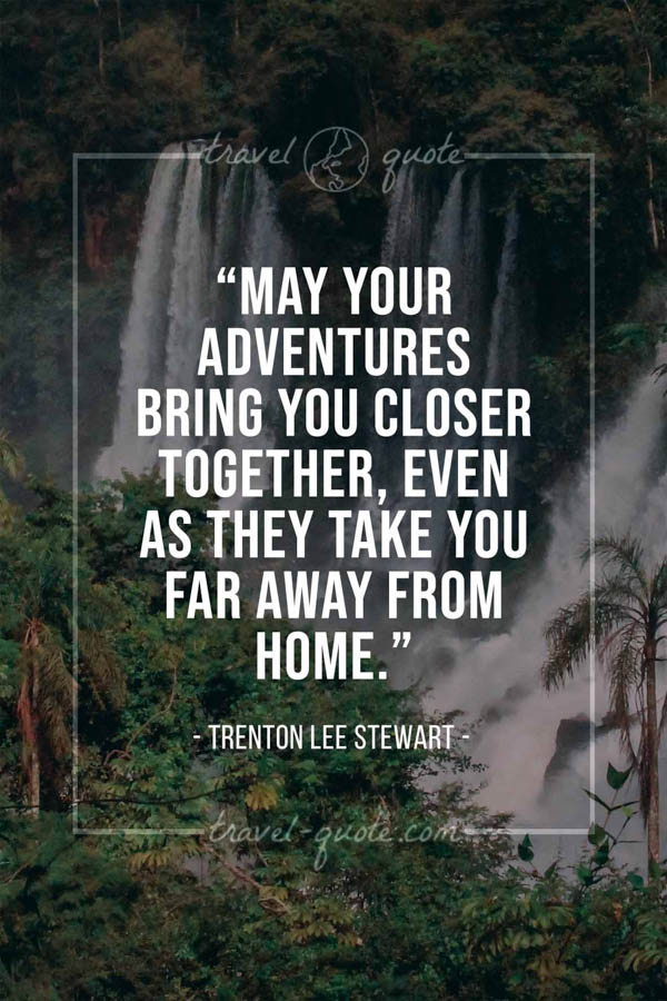 May your adventures bring you closer together, even as they take you far away from home. – Trenton Lee Stewart