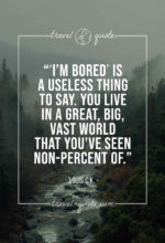 'I'm bored' is a useless thing to say. You live in a great, big, vast world that you've seen non-percent of.