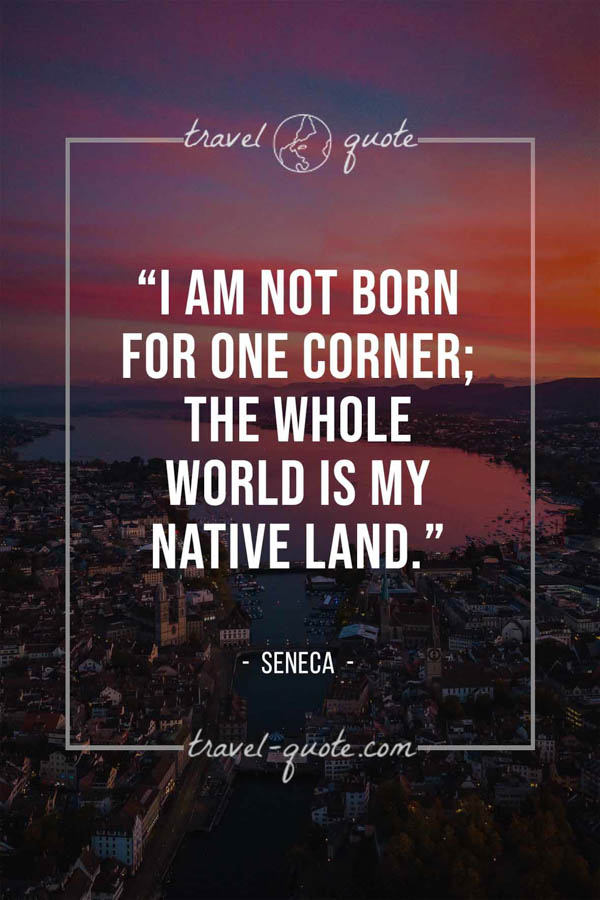 I am not born for one corner; the whole world is my native land. – Seneca
