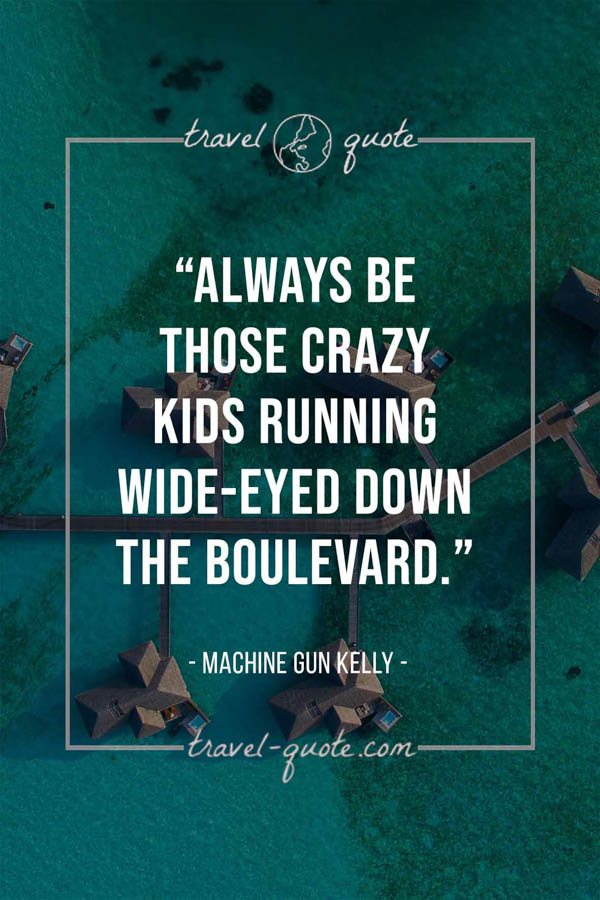 Always be those crazy kids running wide-eyed down the boulevard. -- Machine Gun Kelly