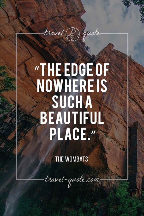 The edge of nowhere is such a beautiful place. - The Wombats