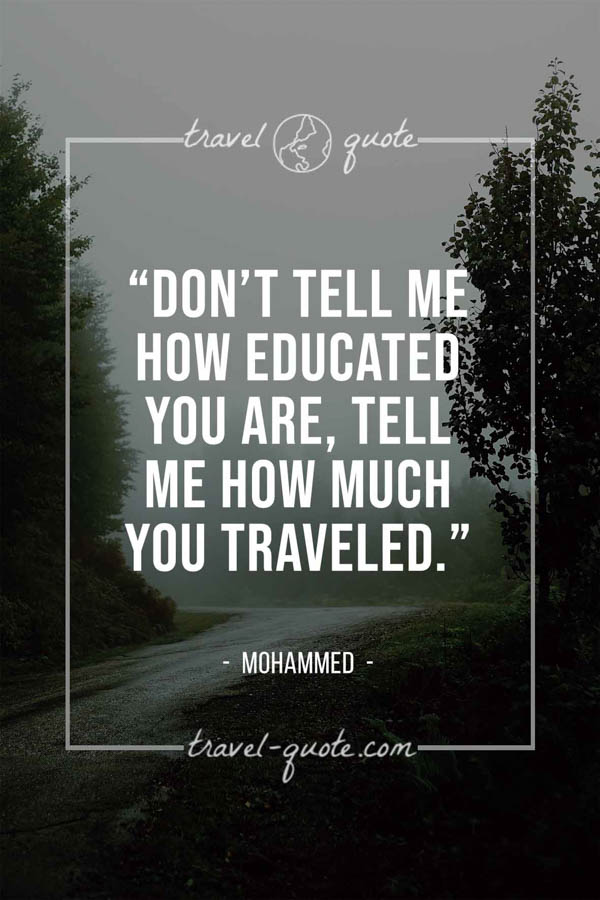 Don't tell me how educated you are, tell me how much you traveled. – Mohammed