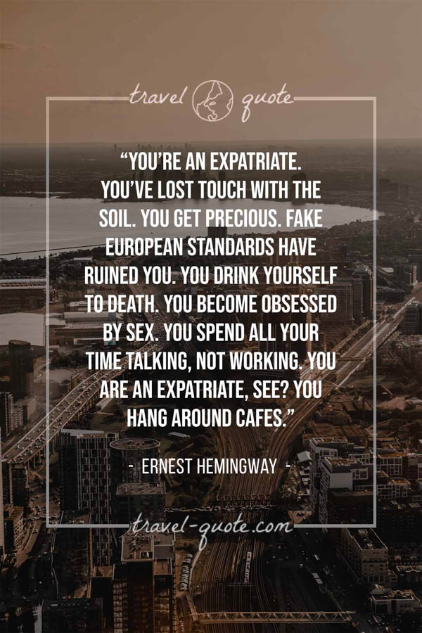 You're an expatriate. You've lost touch with the soil. You get precious. Fake European standards have ruined you. You drink yourself to death. You become obsessed by sex. You spend all your time talking, not working. You are an expatriate, see? You hang around cafes. - Ernest Hemingway