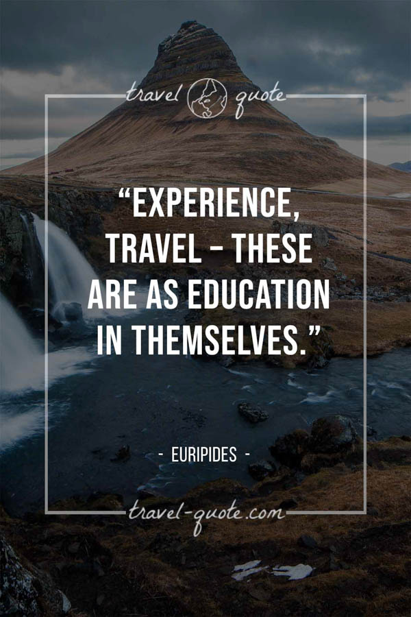 Experience, travel – these are as education in themselves. – Euripides