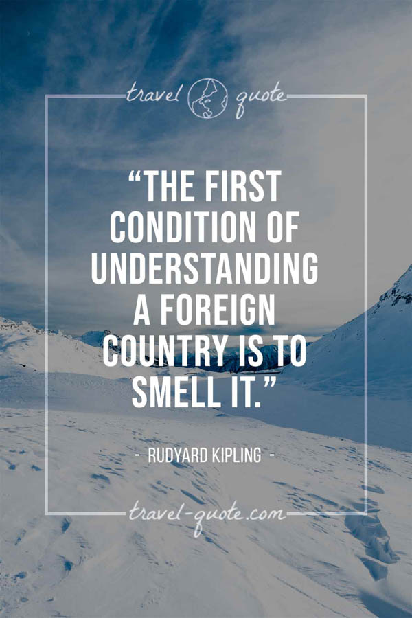 The first condition of understanding a foreign country is to smell it. – Rudyard Kipling