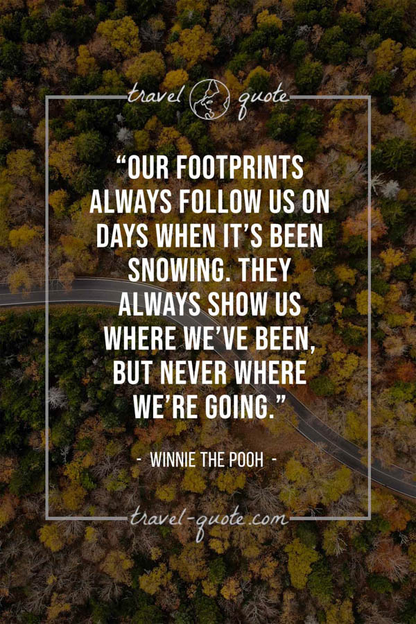 Our footprints always follow us on days when it's been snowing. They always show us where we've been, but never where we're going. – Winnie the Pooh