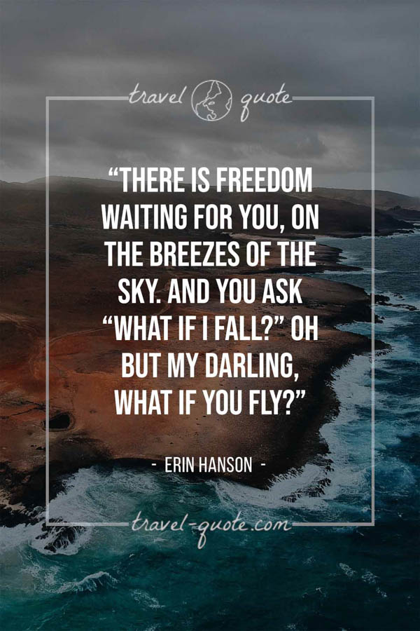 "There is freedom waiting for you, on the breezes of the sky. And you ask ""What if I fall?"" Oh but my darling, what if you fly? – Erin Hanson"
