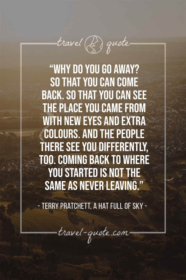 Why do you go away? So that you can come back. So that you can see the place you came from with new eyes and extra colours. And the people there see you differently, too. Coming back to where you started is not the same as never leaving. – Terry Pratchett, A Hat Full of Sky
