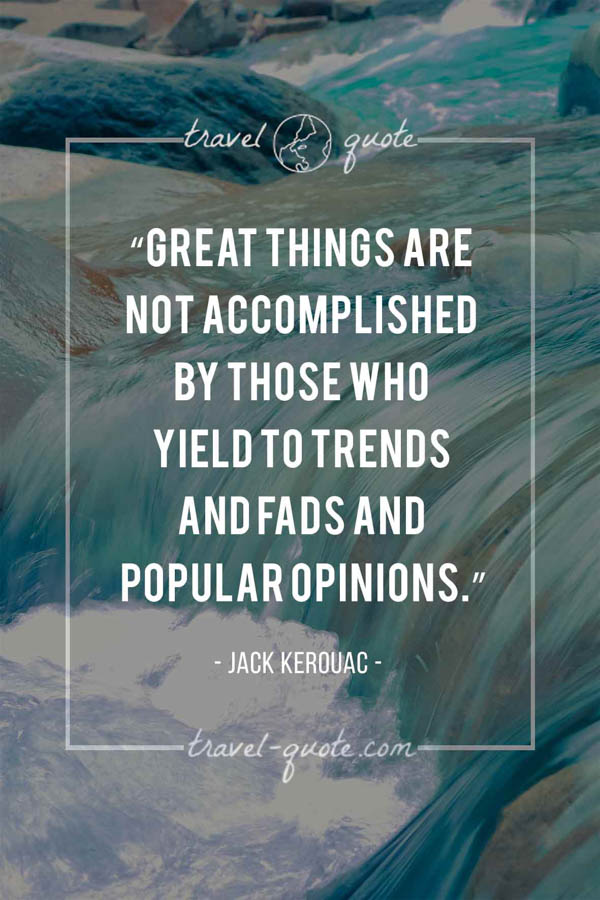 Great things are not accomplished by those who yield to trends and fads and popular opinions. - Jack Kerouac