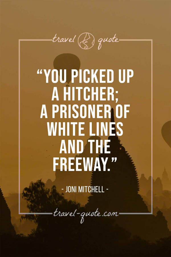 You picked up a hitcher; a prisoner of white lines and the freeway. - Joni Mitchell