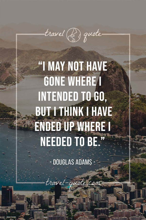 I may not have gone where I intended to go, but I think I have ended up where I needed to be. - Douglas Adams