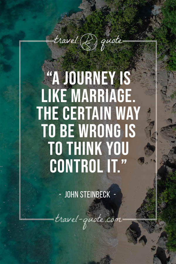 A journey is like marriage. The certain way to be wrong is to think you control it. – John Steinbeck