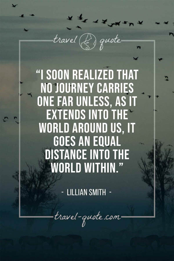 I soon realized that no journey carries one far unless, as it extends into the world around us, it goes an equal distance into the world within. – Lillian Smith