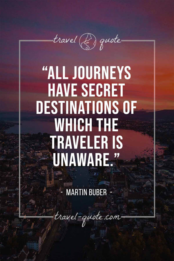 All journeys have secret destinations of which the traveler is unaware. – Martin Buber