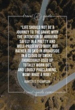 """Life should not be a journey to the grave with the intention of arriving safely in a pretty and well-preserved body, but rather to skid in broadside in a cloud of smoke, thoroughly used up, totally worn out, and loudly proclaiming, """"Wow! What a Ride!"""""""