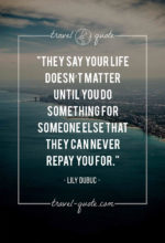 They say your life doesn't matter until you do something for someone else that they can never repay you for.