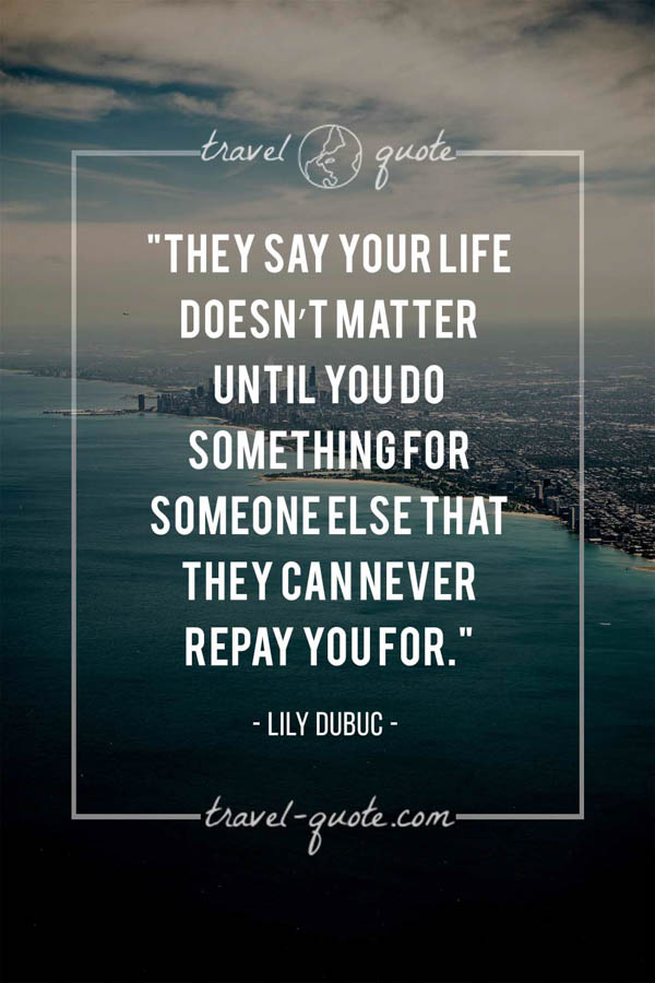 They say your life doesn't matter until you do something for someone else that they can never repay you for. - Lily Dubuc