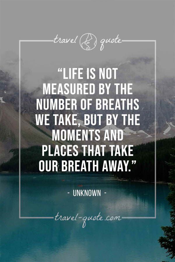 Life is not measured by the number of breaths we take, but by the moments and places that take our breath away. -- Anonymous