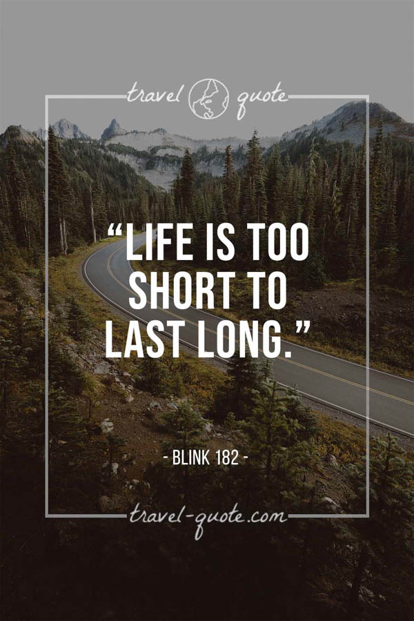 Life is too short to last long. - Blink 182