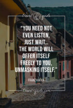 You need not even listen, just wait…the world will offer itself freely to you, unmasking itself.