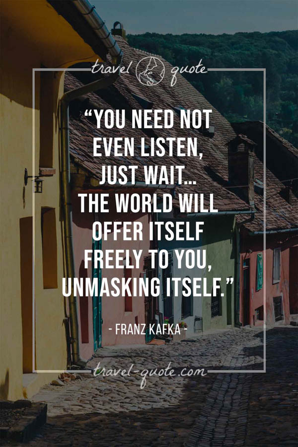 You need not even listen, just wait…the world will offer itself freely to you, unmasking itself. – Franz Kafka