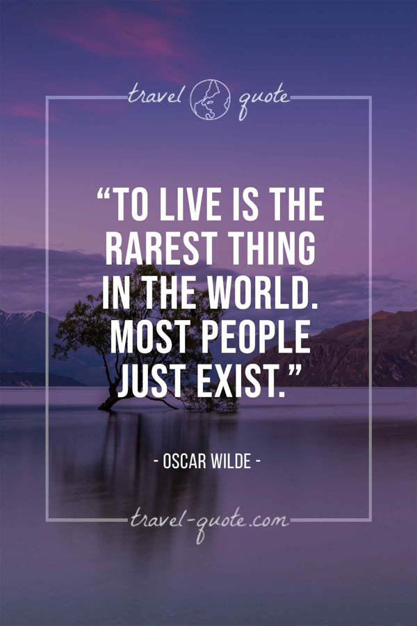 To live is the rarest thing in the world. Most people just exist. – Oscar Wilde